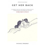 Get Her Back: For Men Only - A Complete Step-By-Step Guide on How to Get Your Ex Girlfriend Back and Keep Her for Good, Paperback/Michael Sweeney