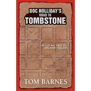 Doc Holliday's Road to Tombstone: The Life and Times of John Henry Holliday, Hardcover/Tom Barnes