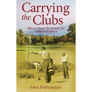 Carrying the Clubs: What Golf Teaches Us about Ethics, Paperback/John Frohnmayer
