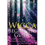Wicca Beginner's Guide: The Ultimate Guide To Incorporate Wiccan Beliefs, Magic And Rituals Into Your Life, Paperback/Alice Campbell