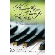 Playing the Piano for Pleasure: The Classic Guide to Improving Skills Through Practice and Discipline, Paperback