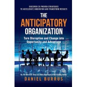The Anticipatory Organization: Turn Disruption and Change Into Opportunity and Advantage, Hardcover
