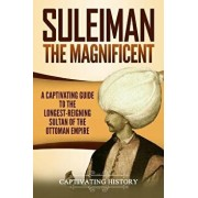 Suleiman the Magnificent: A Captivating Guide to the Longest-Reigning Sultan of the Ottoman Empire, Paperback/Captivating History