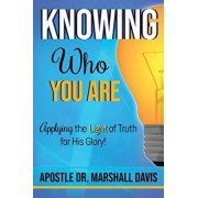 Knowing Who You Are: Applying the Light of Truth for His Glory, Paperback/Apostle Dr Marshall Davis