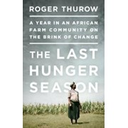 The Last Hunger Season: A Year in an African Farm Community on the Brink of Change, Paperback/Roger Thurow