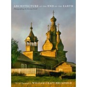 Architecture at the End of the Earth: Photographing the Russian North, Hardcover/William Craft Brumfield