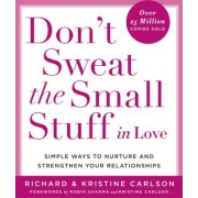 Dont Sweat the Small Stuff in Love Simple Ways to Nurture and Strengthen Your Relationships While Avoiding the Habits That Break Down