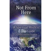 Not from Here: A Spiritual Misfit's 8 Step Guide to Finding Your Soul's Purpose, Paperback/Laura Rain