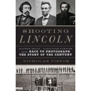 Shooting Lincoln: Mathew Brady, Alexander Gardner, and the Race to Photograph the Story of the Century, Hardcover