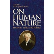 On Human Nature: Essays in Ethics and Politics, Paperback/Arthur Schopenhauer
