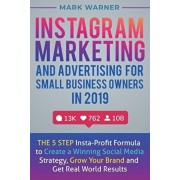 Instagram Marketing and Advertising for Small Business Owners in 2019: The 5 Step Insta-Profit Formula to Create a Winning Social Media Strategy, Grow, Paperback/Mark Warner
