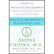 Magical Beginnings, Enchanted Lives: A Holistic Guide to Pregnancy and Childbirth, Paperback/Deepak Chopra