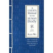 User's Manual for the Human Body. How Traditional Chinese Medicine helps the body to heal itself, Paperback/Alex Wu