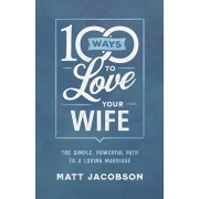 100 Ways to Love Your Wife. The Simple, Powerful Path to a Loving Marriage, Paperback/Matt Jacobson