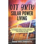 Off Grid Solar Power Living: An Enhanced Guide to Move Your House, Rv, Camper, or Boat to Solar Power (Two Books in One), Paperback/Mike Holsworth