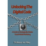 Unlocking the Digital Code: A Guide to Strategically Master Social Media Marketing/Laura Miller