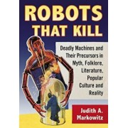 Robots That Kill: Deadly Machines and Their Precursors in Myth, Folklore, Literature, Popular Culture and Reality, Paperback/Judith A. Markowitz