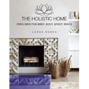 The Holistic Home: Feng Shui for Mind, Body, Spirit, Space, Hardcover/Laura Benko