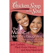 Chicken Soup for the Soul: The Magic of Mothers & Daughters: 101 Inspirational and Entertaining Stories about That Special Bond, Paperback/Jack Canfield