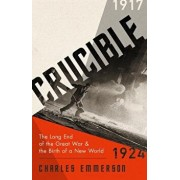 Crucible: The Long End of the Great War and the Birth of a New World, 1917-1924, Hardcover/Charles Emmerson
