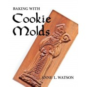 Baking with Cookie Molds: Secrets and Recipes for Making Amazing Handcrafted Cookies for Your Christmas, Holiday, Wedding, Tea, Party, Swap, Exc, Paperback