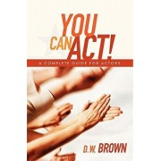 You Can Act!: A Complete Guide for Actors, Paperback/D. W. Brown