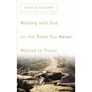 Walking with God on the Road You Never Wanted to Travel, Paperback/Mark Atteberry