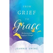 From Grief to Grace: The Journey from Tragedy to Triumph, Paperback/Jeannie Ewing