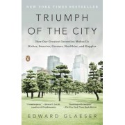 Triumph of the City: How Our Greatest Invention Makes Us Richer, Smarter, Greener, Healthier, and Happier, Paperback