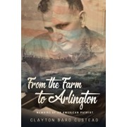 From the Farm to Arlington: Memoirs of an American Patriot, Paperback/Clayton Bard Custead