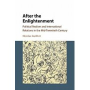 After the Enlightenment: Political Realism and International Relations in the Mid-Twentieth Century/Nicolas Guilhot