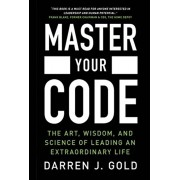 Master Your Code: The Art, Wisdom, and Science of Leading an Extraordinary Life, Hardcover/Darren J. Gold