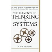 The Elements of Thinking in Systems: Use Systems Archetypes to Understand, Manage, and Fix Complex Problems and Make Smarter Decisions, Hardcover/Rutherford Albert