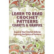 Learn to Read Crochet Patterns, Charts, and Graphs: Expand Your Crochet Skills by Learning the Basics of Patterns, Paperback/Dorothy Wilks