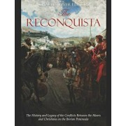 The Reconquista: The History and Legacy of the Conflicts Between the Moors and Christians on the Iberian Peninsula, Paperback/Charles River Editors