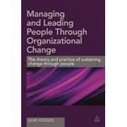 Managing and Leading People Through Organizational Change: The Theory and Practice of Sustaining Change Through People, Paperback/Julie Hodges