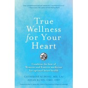 True Wellness for Your Heart: Combine the Best of Western and Eastern Medicine for Optimal Heart Health, Paperback/Catherine Jeane Kurosu