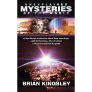 Unexplained Mysteries Of The World: A Non-Fiction Collection About True Hauntings, Lost Civilizations, Alien Contact & Other Paranormal Enigmas, Paperback/Brian Kingsley