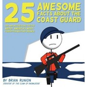25 Awesome Facts about the Coast Guard: Odd and Interesting Truths about America's Most-Forgotten Military Branch, Hardcover/Brian Runion