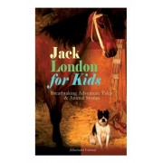 Jack London for Kids - Breathtaking Adventure Tales & Animal Stories (Illustrated Edition): The Call of the Wild, White Fang, Jerry of the Islands, Th, Paperback/Jack London