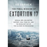 The Final Mission of Extortion 17: Special Ops, Helicopter Support, Seal Team Six, and the Deadliest Day of the U.S. War in Afghanistan, Hardcover