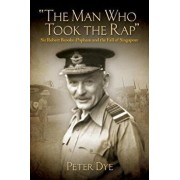 The Man Who Took the Rap: Sir Robert Brooke-Popham and the Fall of Singapore, Hardcover/Peter Dye