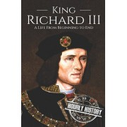 King Richard III: A Life from Beginning to End, Paperback/Hourly History