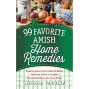 99 Favorite Amish Home Remedies: *Healing Cures from Foods and Herbs *Soothing Salves and Creams *Natural Solutions for Your Home, Paperback/Georgia Varozza