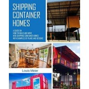 Shipping Container Homes: A Guide on How to Build and Move Into Shipping Container Homes with Examples of Plans and Designs, Paperback/Louis Meier