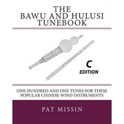 The Bawu and Hulusi Tunebook - C Edition: One Hundred and One Tunes for these Popular Chinese Wind Instruments, Paperback/Pat Missin