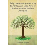 Why Consistency Is the Key to All Success - And How to Be Consistent to Achieve Any Goal, Paperback/Charles I. Prosper