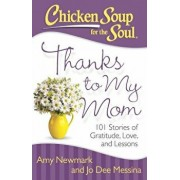 Chicken Soup for the Soul: Thanks to My Mom: 101 Stories of Gratitude, Love, and Lessons, Paperback/Amy Newmark