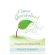 A Woman Overwhelmed: Finding God in the Messes of Life, Paperback/Hayley DiMarco