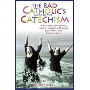 The Bad Catholic's Guide to the Catechism: A Faithful, Fun-Loving Look at Catholic Dogmas, Doctrines, and Schmoctrines, Paperback/John Zmirak
